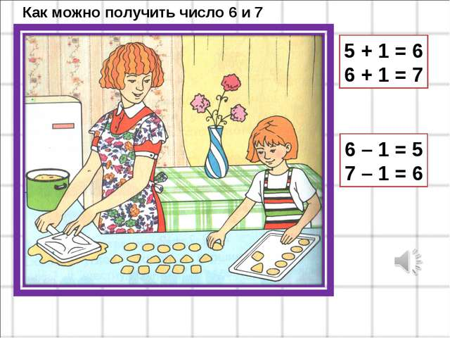 5 + 1 = 6 6 + 1 = 7 6 – 1 = 5 7 – 1 = 6 Как можно получить число 6 и 7