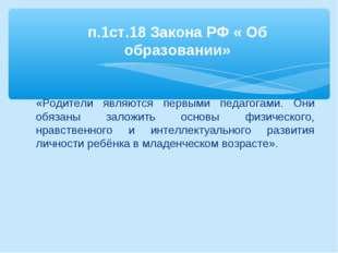 п.1ст.18 Закона РФ « Об образовании» «Родители являются первыми педагогами.