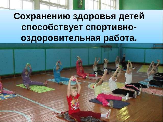 Сохранению здоровья детей способствует спортивно-оздоровительная работа.