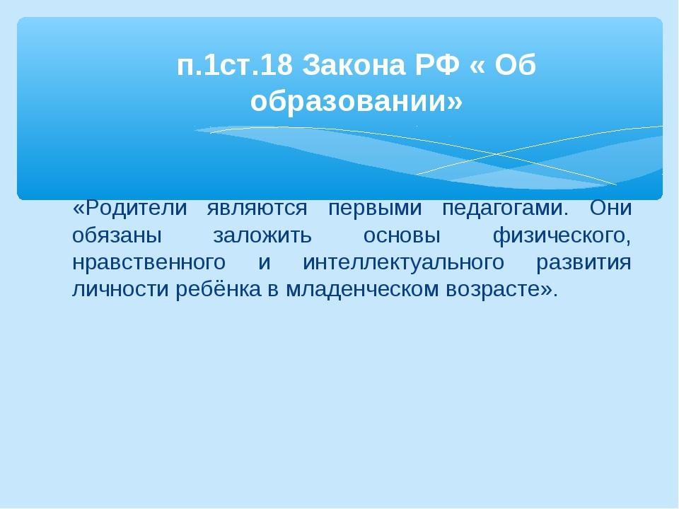 п.1ст.18 Закона РФ « Об образовании» «Родители являются первыми педагогами....