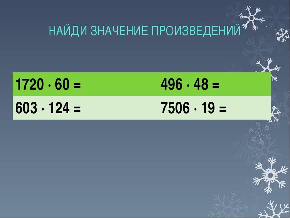 НАЙДИ ЗНАЧЕНИЕ ПРОИЗВЕДЕНИЙ 1720 ∙ 60 = 496 ∙ 48 = 603 ∙ 124 = 7506 ∙ 19 =