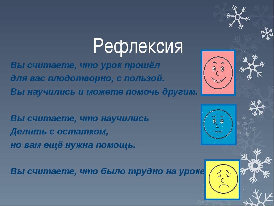 Рефлексия Вы считаете, что урок прошёл для вас плодотворно, с пользой. Вы нау...