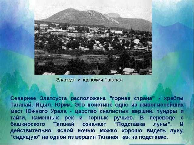 """Севернее Златоуста расположена """"горная страна"""" - хребты Таганай, Ицыл, Юрма...."""