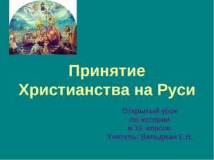 Принятие Христианства на Руси Открытый урок по истории в 10 классе. Учитель: