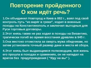Повторение пройденного О ком идёт речь? 1.Он объединил Новгород и Киев в 882