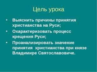 Цель урока Выяснить причины принятия христианства на Руси; Охарактеризовать п