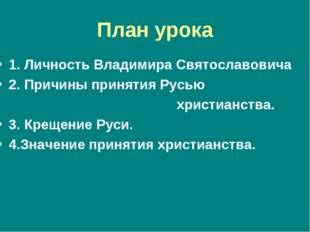 План урока 1. Личность Владимира Святославовича 2. Причины принятия Русью хри