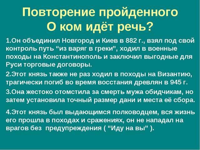 Повторение пройденного О ком идёт речь? 1.Он объединил Новгород и Киев в 882...