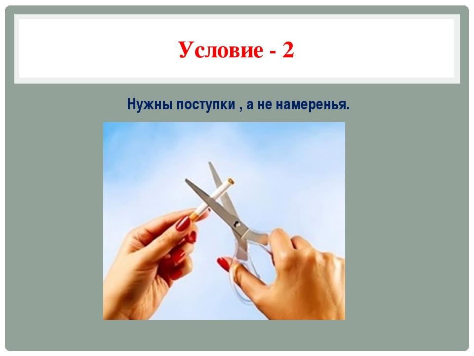 Условие - 2 Нужны поступки , а не намеренья.
