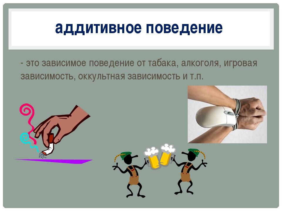 - это зависимое поведение от табака, алкоголя, игровая зависимость, оккультна...