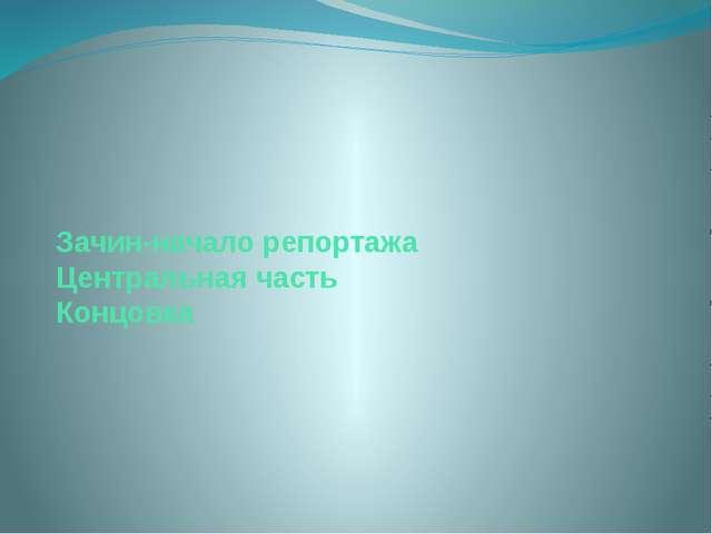 Зачин-начало репортажа Центральная часть Концовка