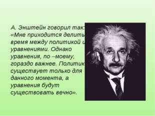 А. Энштейн говорил так: «Мне приходится делить время между политикой и уравне