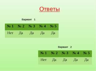Ответы Вариант 1 Вариант 2 № 1№ 2№ 3№ 4№ 5 НетДаДаДаДа № 1№ 2№ 3№