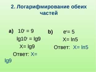 2. Логарифмирование обеих частей а) 10x = 9 lg10x = lg9 X= lg9 Ответ: X= lg9