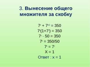 3. Вынесение общего множителя за скобку 7x + 7x+2 = 350 7x(1+72) = 350 7x · 5