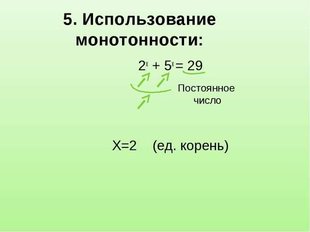 5. Использование монотонности: 2х + 5х = 29 X=2 (ед. корень) Постоянное число