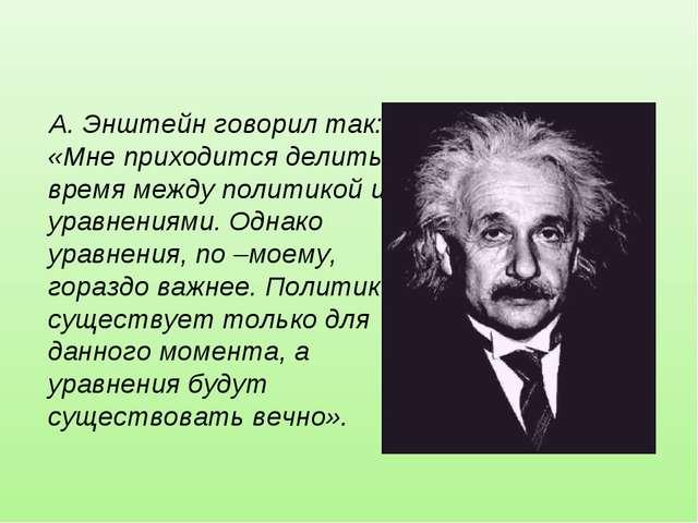 А. Энштейн говорил так: «Мне приходится делить время между политикой и уравне...