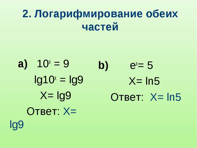 2. Логарифмирование обеих частей а) 10x = 9 lg10x = lg9 X= lg9 Ответ: X= lg9...