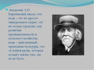 Академик А.П. Карпинский писал, что вода – это не просто минеральное сырьё, э