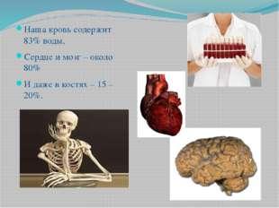 Наша кровь содержит 83% воды, Сердце и мозг – около 80% И даже в костях – 15