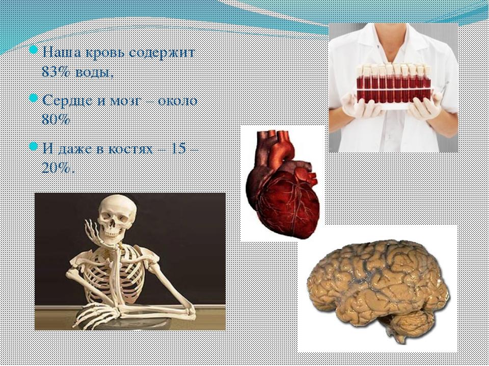 Наша кровь содержит 83% воды, Сердце и мозг – около 80% И даже в костях – 15...