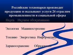 Российские технопарки производят продукцию и оказывают услуги 24 отраслям про