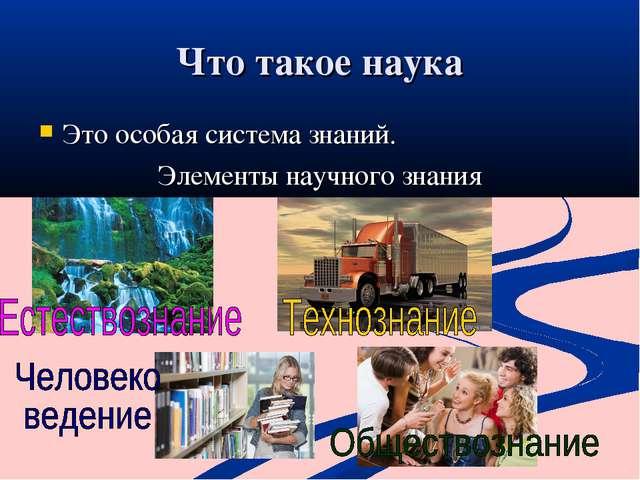 Что такое наука Это особая система знаний. Элементы научного знания