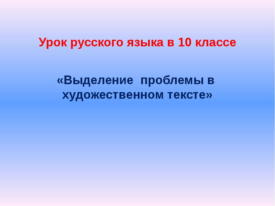 Урок русского языка в 10 классе «Выделение проблемы в художественном тексте»