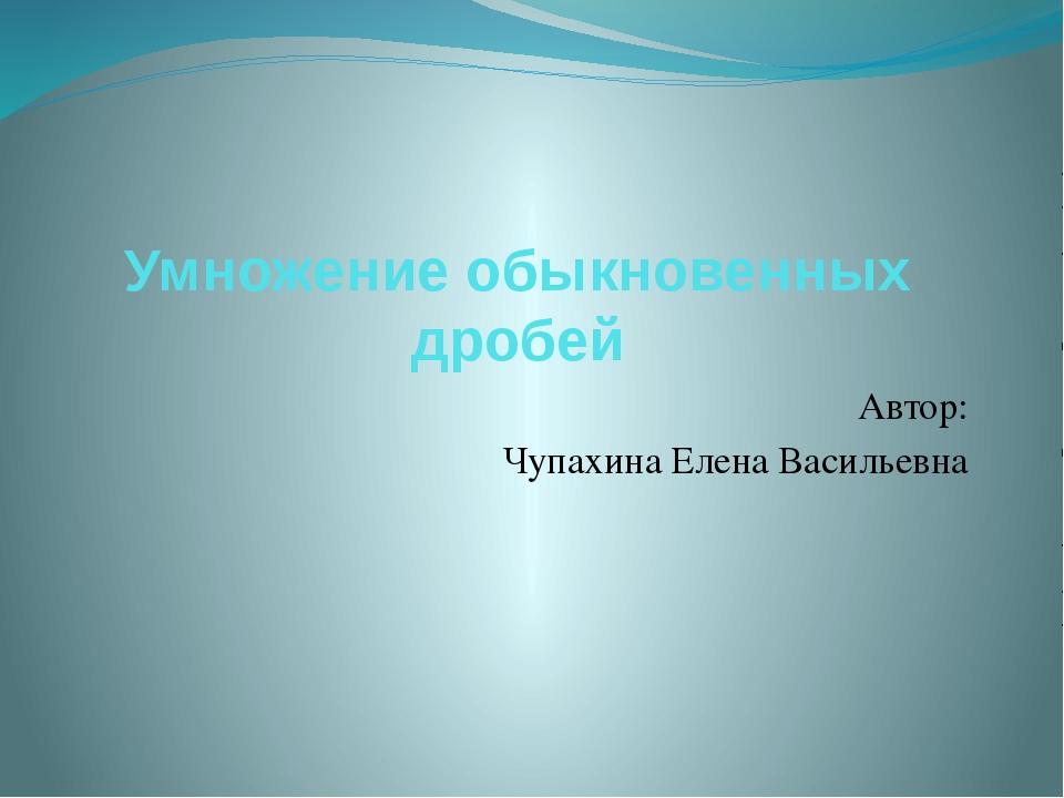 Умножение обыкновенных дробей Автор: Чупахина Елена Васильевна