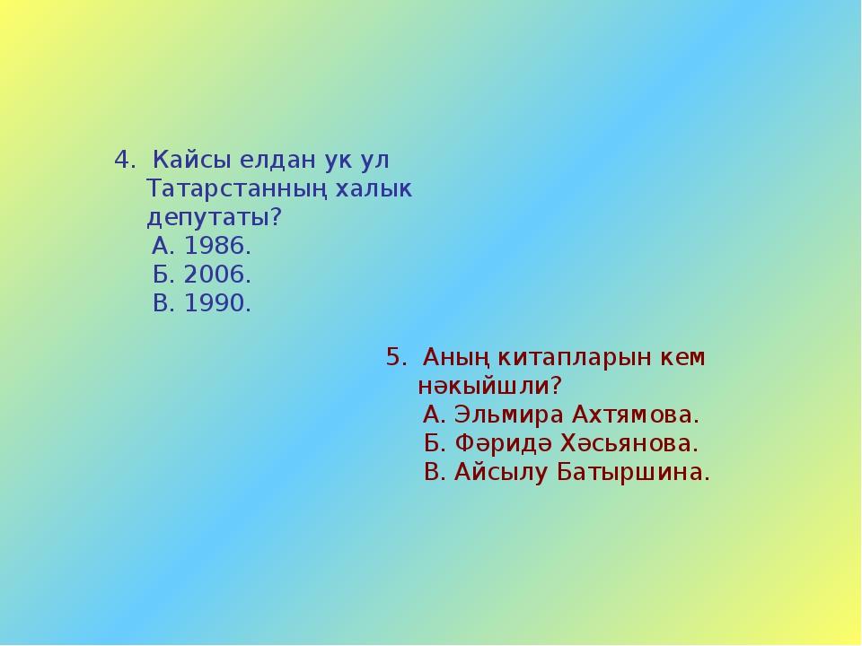 4. Кайсы елдан ук ул Татарстанның халык депутаты? А. 1986. Б. 2006. В. 1990....