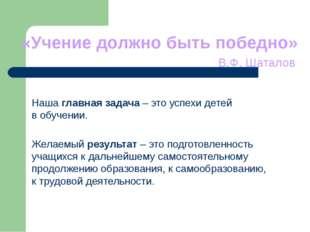 «Учение должно быть победно» В.Ф. Шаталов Наша главная задача – это успехи де