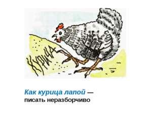 Как курица лапой — писать неразборчиво