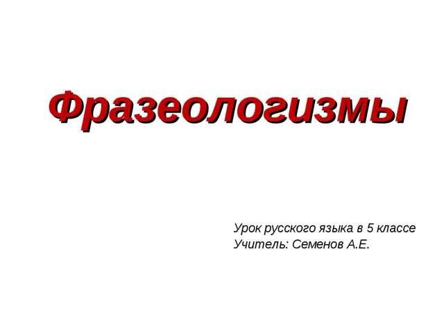 Фразеологизмы Урок русского языка в 5 классе Учитель: Семенов А.Е.