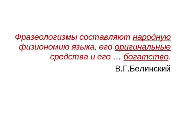 Фразеологизмы составляют народную физиономию языка, его оригинальные средств...
