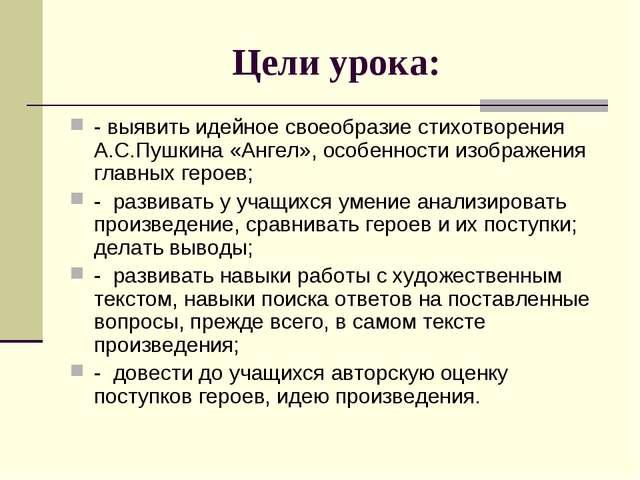 Цели урока: - выявить идейное своеобразие стихотворения А.С.Пушкина «Ангел»,...