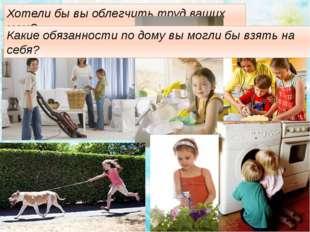 Хотели бы вы облегчить труд ваших мам? Какие обязанности по дому вы могли бы