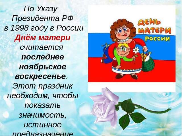 По Указу Президента РФ в 1998 году в России Днём матери считается последнее н...