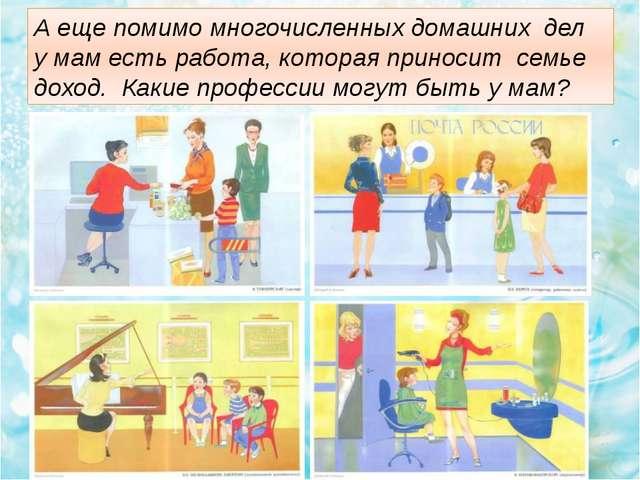 А еще помимо многочисленных домашних дел у мам есть работа, которая приносит...
