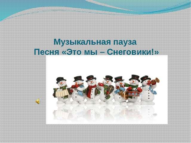 Музыкальная пауза Песня «Это мы – Снеговики!»