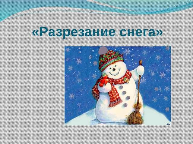 «Разрезание снега»
