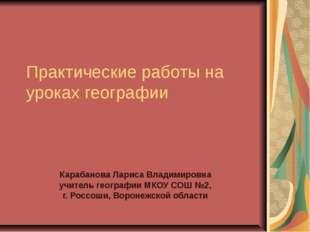 Практические работы на уроках географии Карабанова Лариса Владимировна учител