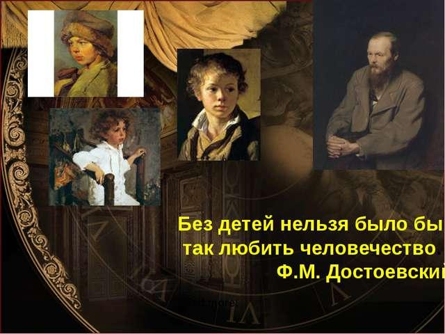 Без детей нельзя было бы так любить человечество. Ф.М. Достоевский Read more: