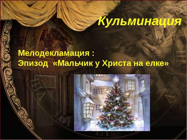 Кульминация Мелодекламация : Эпизод «Мальчик у Христа на елке»