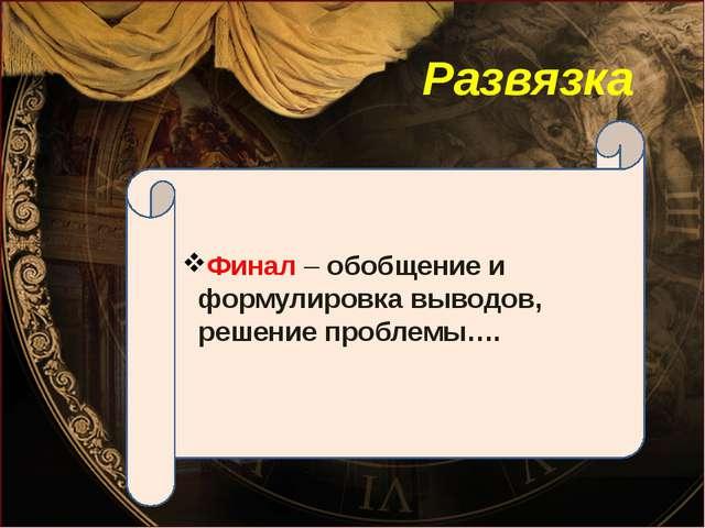 Развязка Финал – обобщение и формулировка выводов, решение проблемы….