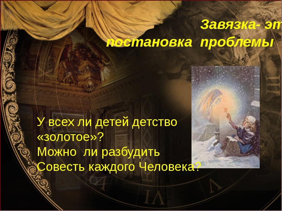 Завязка- это постановка проблемы У всех ли детей детство «золотое»? Можно ли...