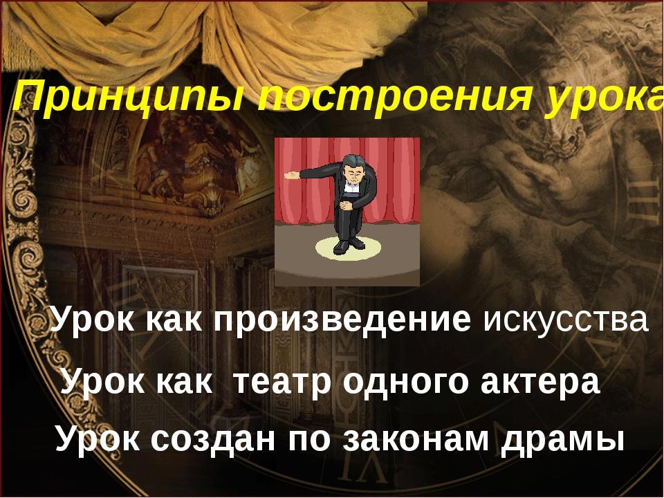 Принципы построения урока Урок как театр одного актера Урок как произведение...