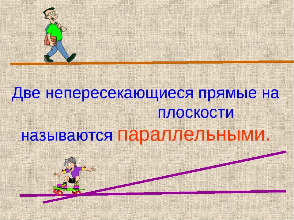 Две непересекающиеся прямые на плоскости называются параллельными.