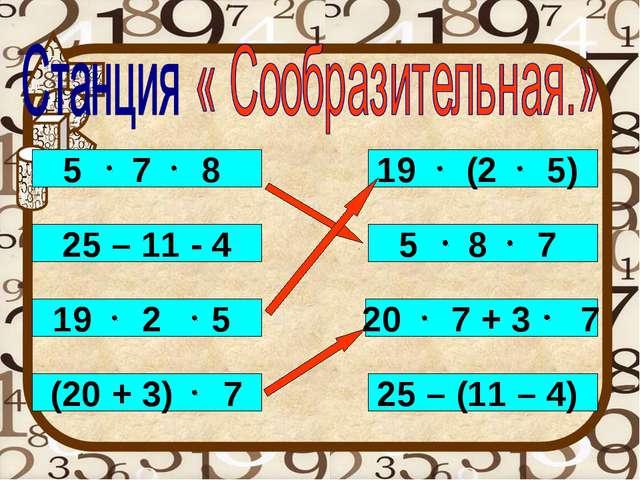 5 7 8 25 – 11 - 4 19 2 5 (20 + 3) 7 19 (2 5) 5 8 7 20 7 + 3 7 25 – (11 – 4)