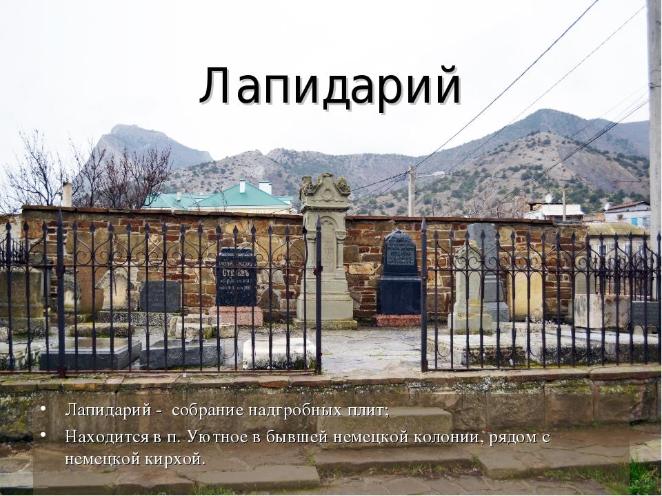 Лапидарий Лапидарий - собрание надгробных плит; Находится в п. Уютное в бывше...