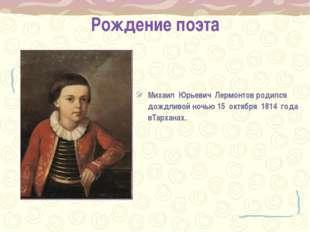 Рождение поэта Михаил Юрьевич Лермонтов родился дождливой ночью 15 октября 18